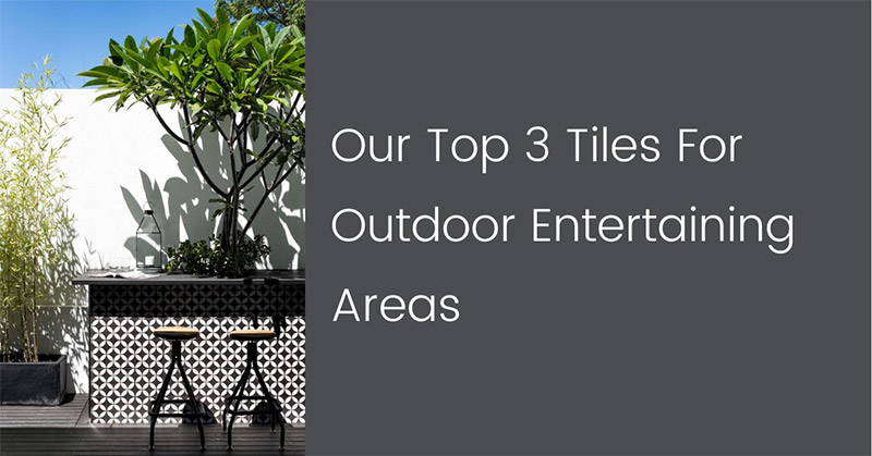 Our Top 3 Tiles For Outdoor Entertaining Areas